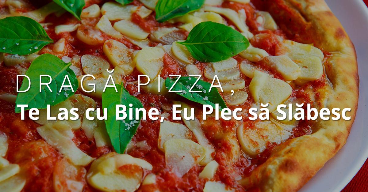 Dragă Pizza, Te Las Cu Bine, Eu Plec Să Slăbesc