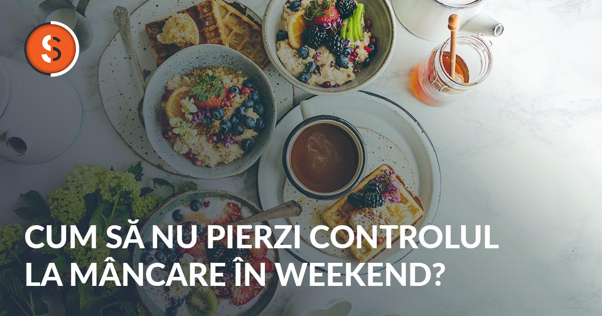 Cum Să Nu Mai Pierzi Controlul La Mâncare în Weekend?